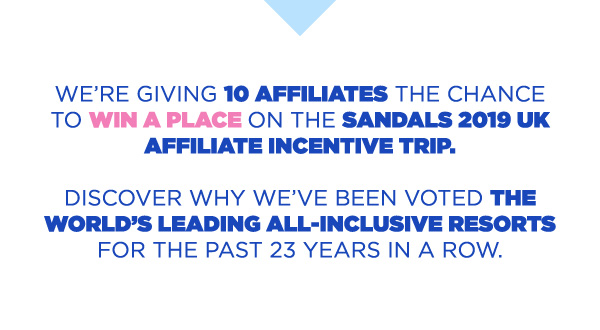 We're giving 10 affiliates the chance to win a place on the Sandals 2019 UK Affiliate Incentive Trip.Discover why we've been voted the World's Leading All-Inclusive Resorts for the past 23 years in a row.