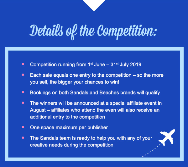 Details of the Competition:Competition running from 1st June – 31st July 2019Each sale equals one entry to the competition – so the more you sell, the bigger your chances to win!Bookings on both Sandals and Beaches brands will qualifyThe winners will be announced at a special affiliate event in August – affiliates who attend the even will also receive an additional entry to the competitionOne space maximum per publisherThe Sandals team is ready to help you with any of your creative needs during the competition