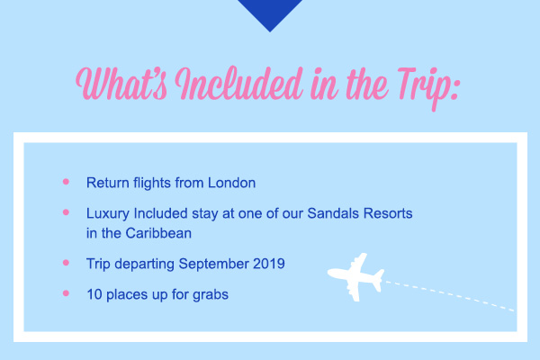 What's Included in the Trip: Return flights from LondonLuxury Included stay at one of our Sandals Resorts in the CaribbeanTrip departing September 201910 places up for grabs